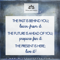 The past is behind you; learn from it. The future is ahead of you; prepare for it. The present is now; live it!