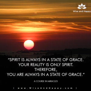 Spirit is always in a state of Grace. Your reality is only spirit. Therefore, you are always in a state of Grace. - A Course in Miracles