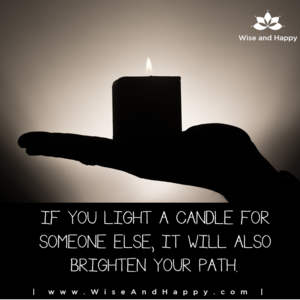 If you light a candle for someone else, it will also brighten your path.
