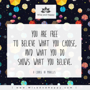 You are free to believe what you choose, and what you do shows what you believe.